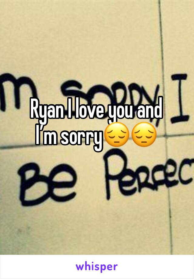 Ryan I love you and I'm sorry😔😔