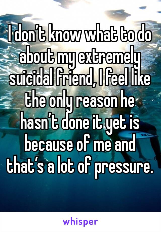 I don't know what to do about my extremely suicidal friend, I feel like the only reason he hasn't done it yet is because of me and that's a lot of pressure.
