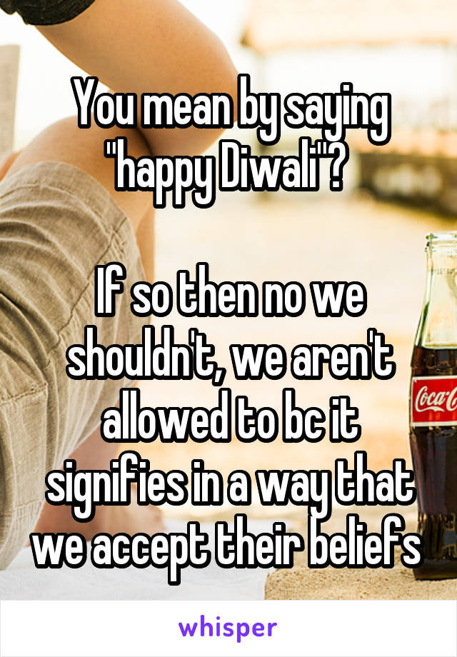 """You mean by saying """"happy Diwali""""?   If so then no we shouldn't, we aren't allowed to bc it signifies in a way that we accept their beliefs"""