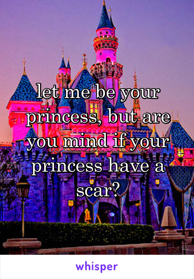 let me be your princess, but are you mind if your princess have a scar?