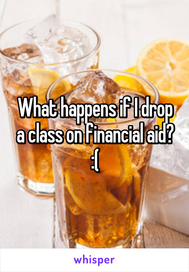 What happens if I drop a class on financial aid? :(