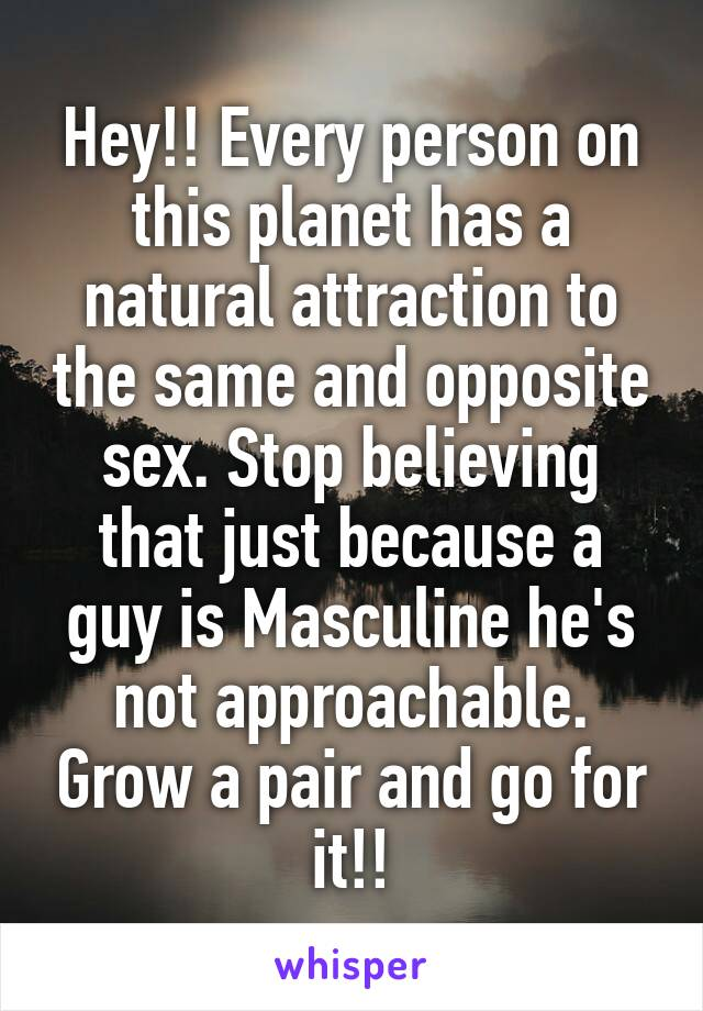 Hey!! Every person on this planet has a natural attraction to the same and opposite sex. Stop believing that just because a guy is Masculine he's not approachable. Grow a pair and go for it!!