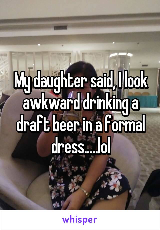 My daughter said, I look awkward drinking a draft beer in a formal dress.....lol