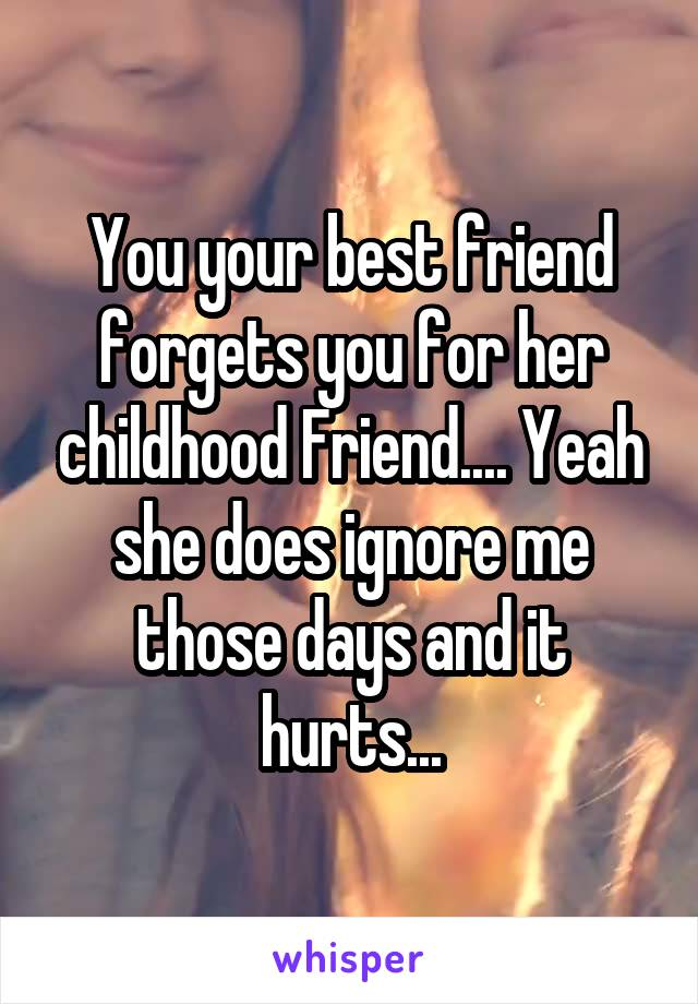 You your best friend forgets you for her childhood Friend.... Yeah she does ignore me those days and it hurts...