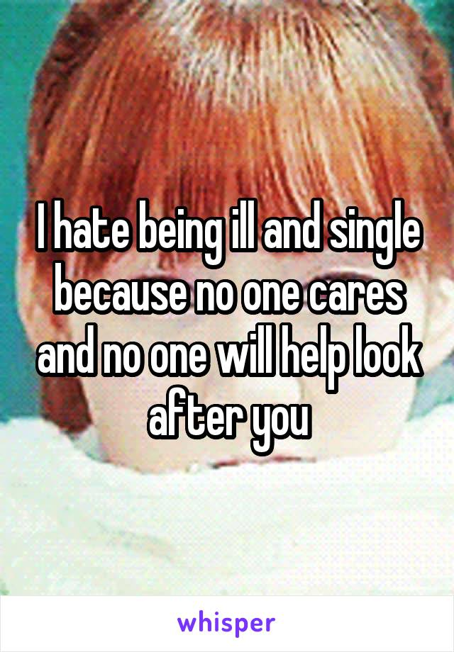 I hate being ill and single because no one cares and no one will help look after you