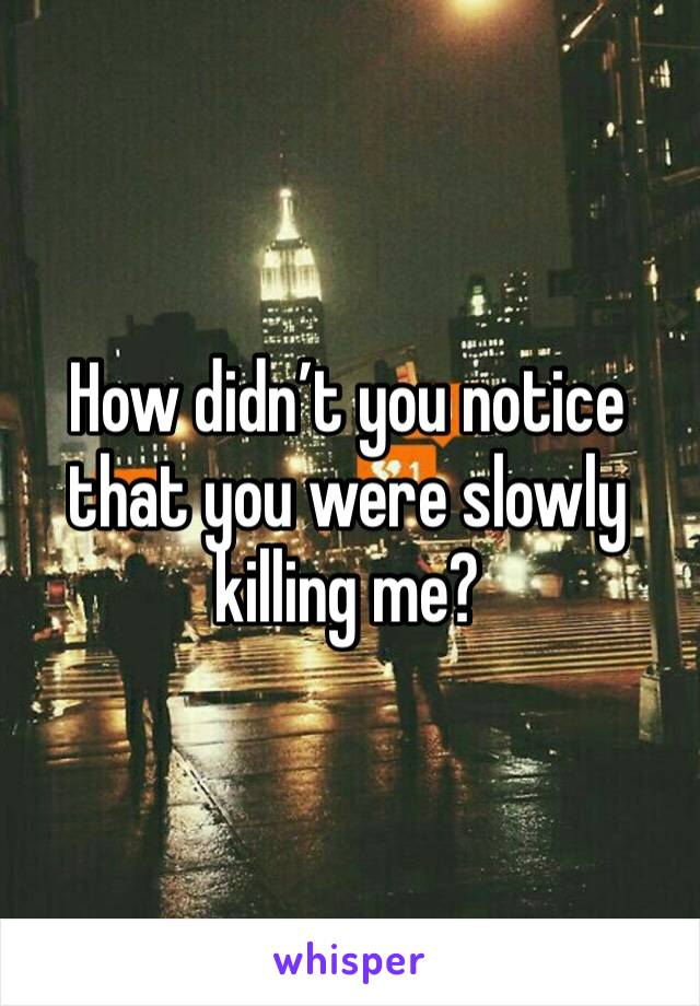 How didn't you notice that you were slowly killing me?
