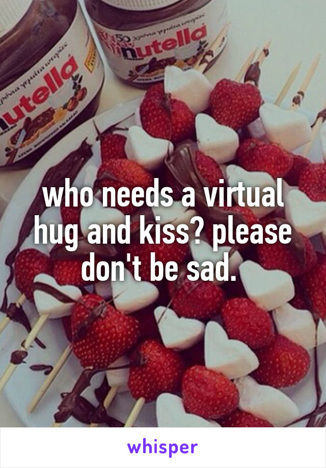 who needs a virtual hug and kiss? please don't be sad.