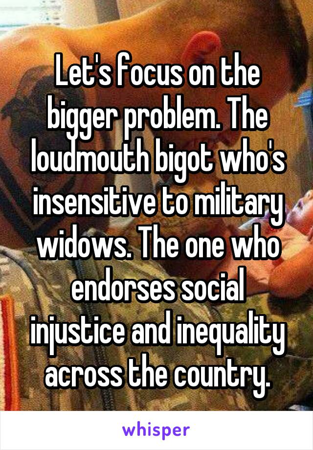 Let's focus on the bigger problem. The loudmouth bigot who's insensitive to military widows. The one who endorses social injustice and inequality across the country.