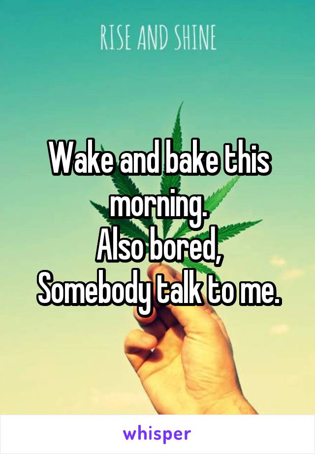 Wake and bake this morning. Also bored,  Somebody talk to me.