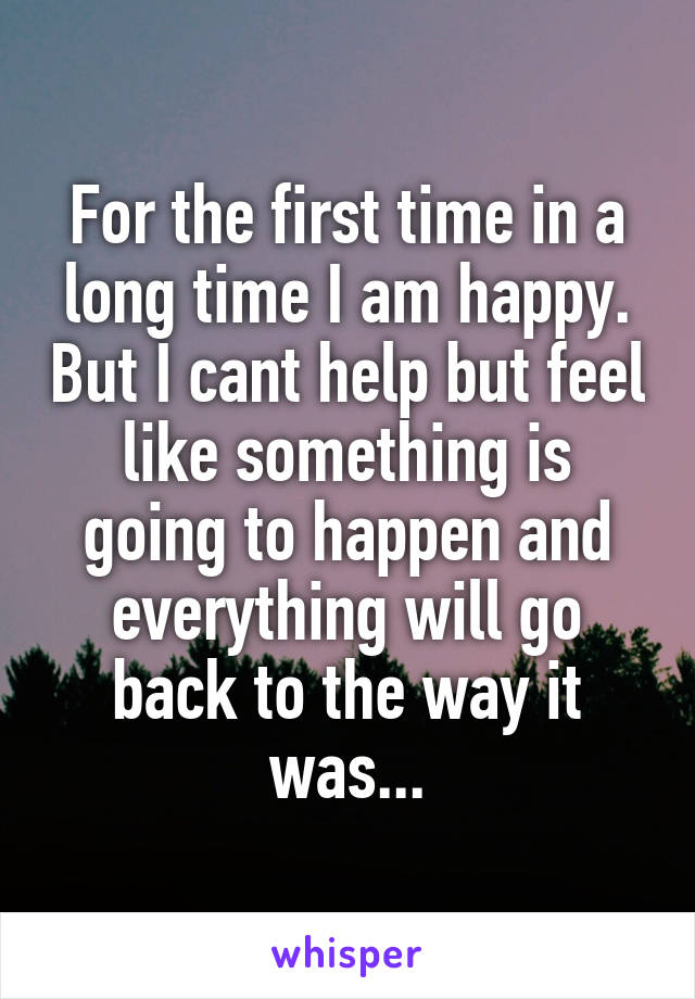 For the first time in a long time I am happy. But I cant help but feel like something is going to happen and everything will go back to the way it was...
