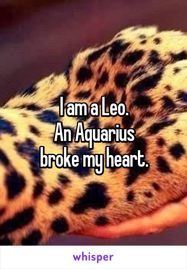 I am a Leo. An Aquarius broke my heart.