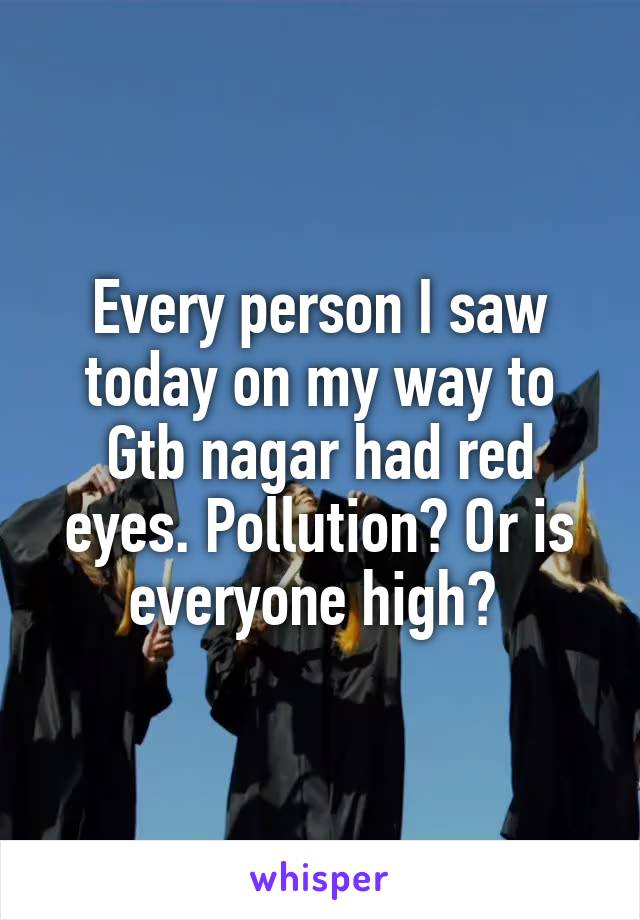 Every person I saw today on my way to Gtb nagar had red eyes. Pollution? Or is everyone high?