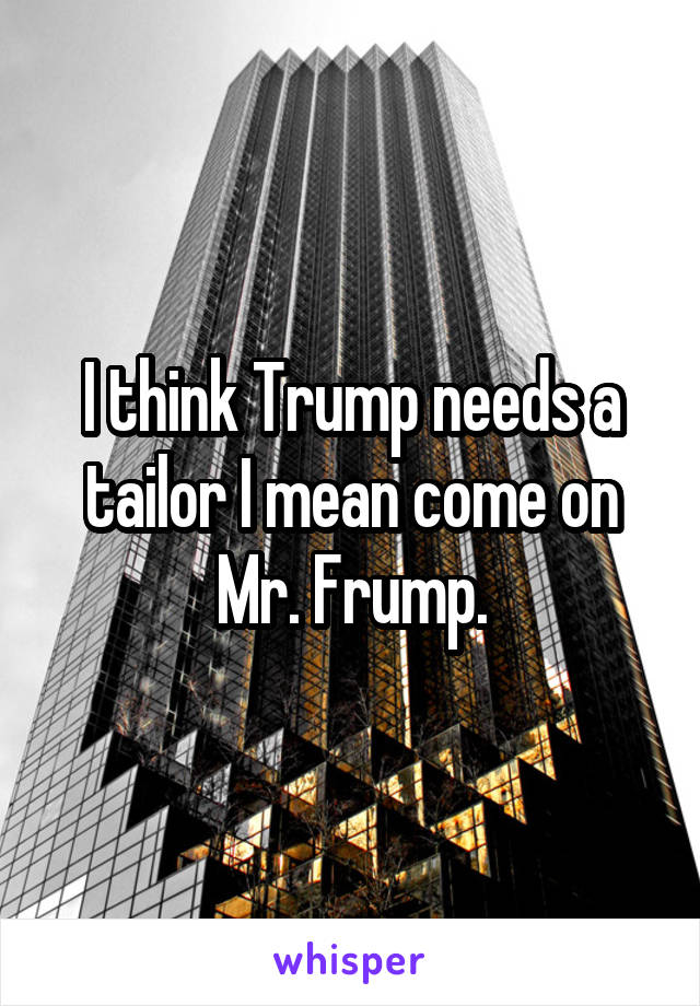 I think Trump needs a tailor I mean come on Mr. Frump.