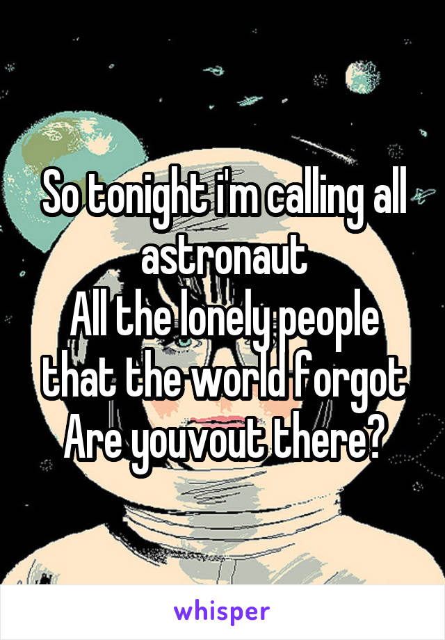 So tonight i'm calling all astronaut All the lonely people that the world forgot Are youvout there?