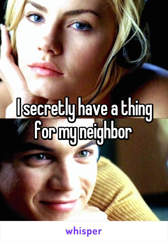 I secretly have a thing for my neighbor