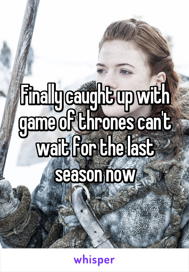 Finally caught up with game of thrones can't wait for the last season now