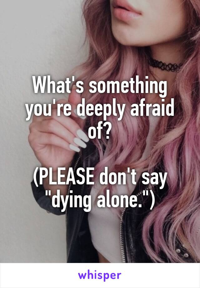 "What's something you're deeply afraid of?  (PLEASE don't say ""dying alone."")"