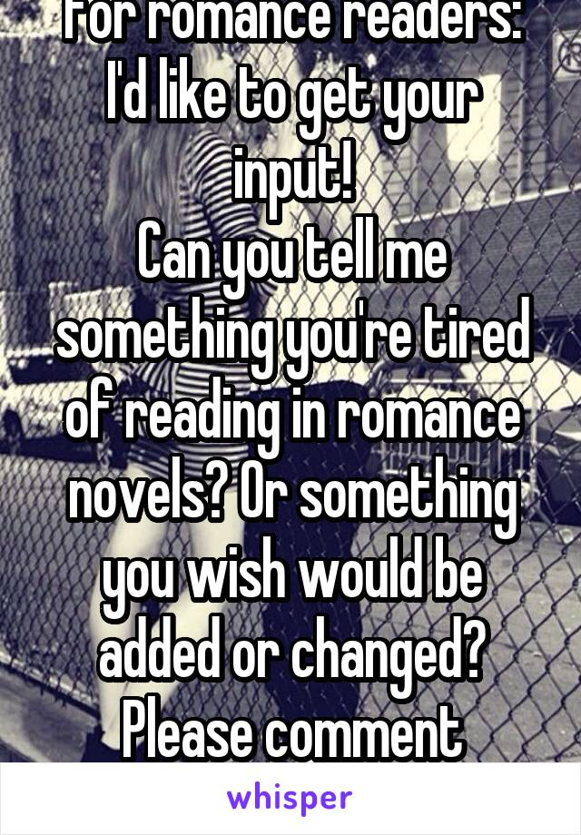 For romance readers: I'd like to get your input! Can you tell me something you're tired of reading in romance novels? Or something you wish would be added or changed? Please comment bellow