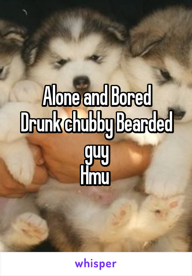 Alone and Bored Drunk chubby Bearded guy Hmu