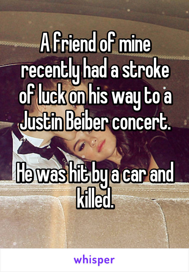 A friend of mine recently had a stroke of luck on his way to a Justin Beiber concert.  He was hit by a car and killed.