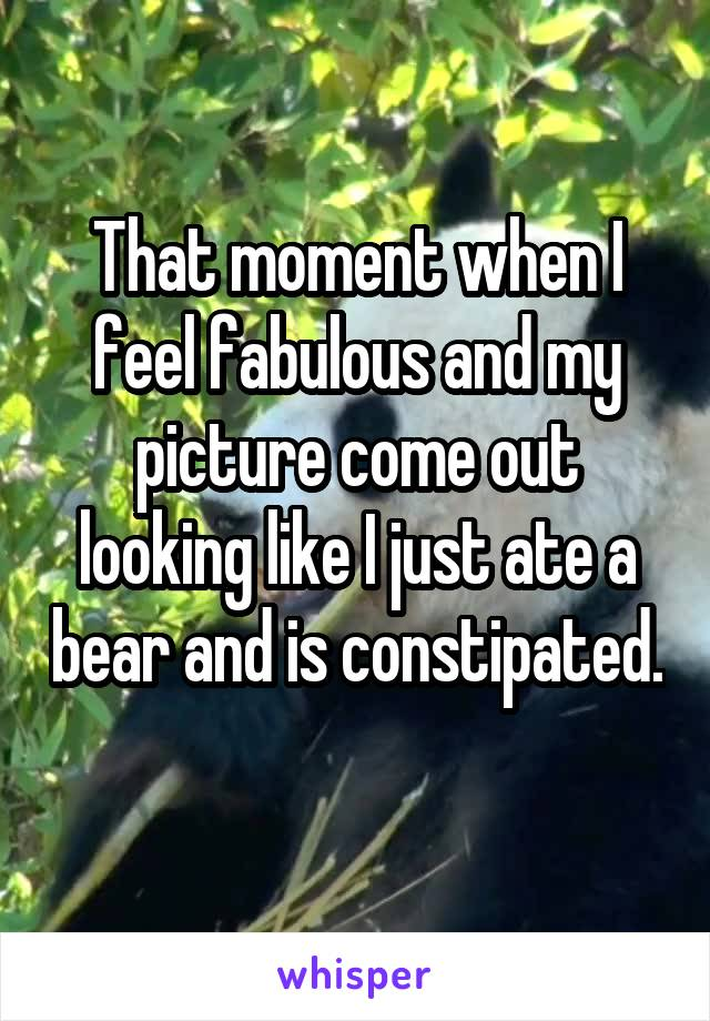 That moment when I feel fabulous and my picture come out looking like I just ate a bear and is constipated.