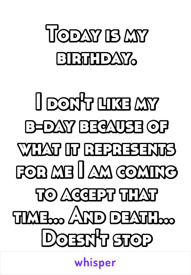 Today is my birthday.  I don't like my b-day because of what it represents for me I am coming to accept that time... And death...  Doesn't stop
