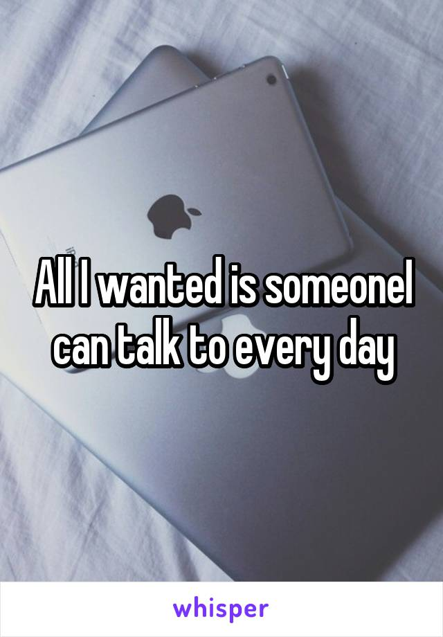 All I wanted is someoneI can talk to every day