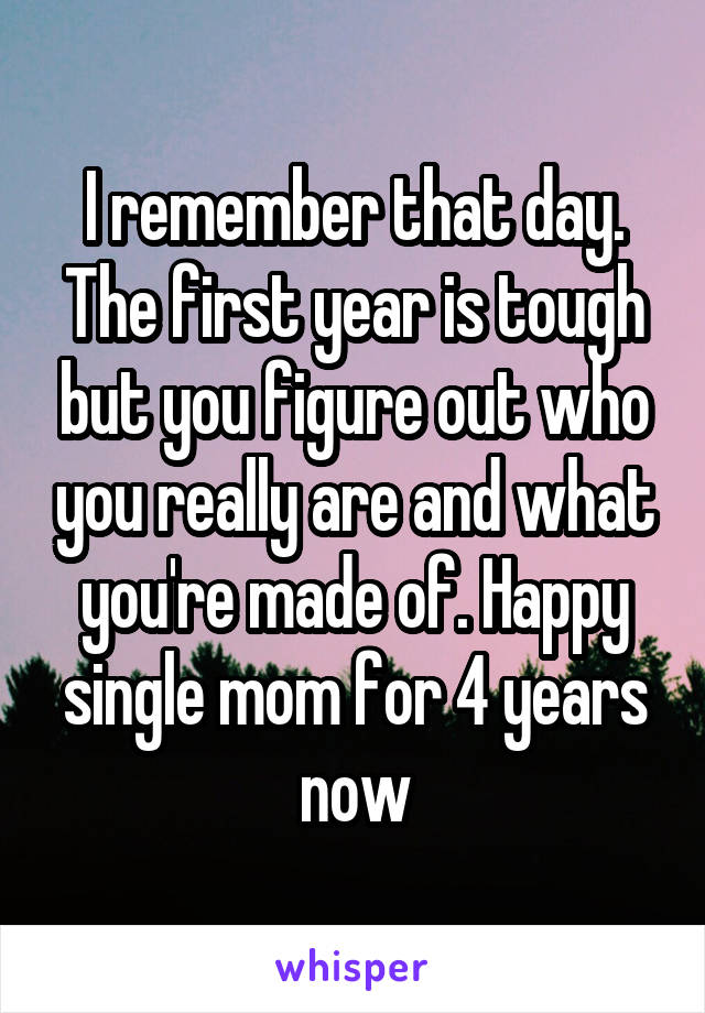 I remember that day. The first year is tough but you figure out who you really are and what you're made of. Happy single mom for 4 years now