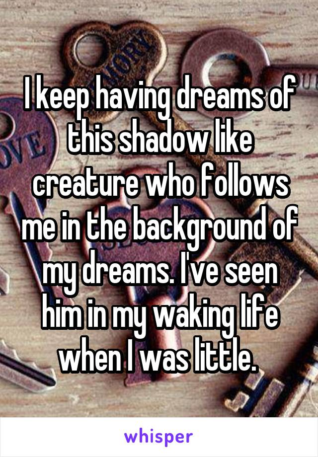 I keep having dreams of this shadow like creature who follows me in the background of my dreams. I've seen him in my waking life when I was little.