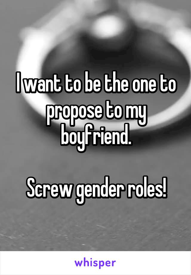 I want to be the one to propose to my boyfriend.  Screw gender roles!