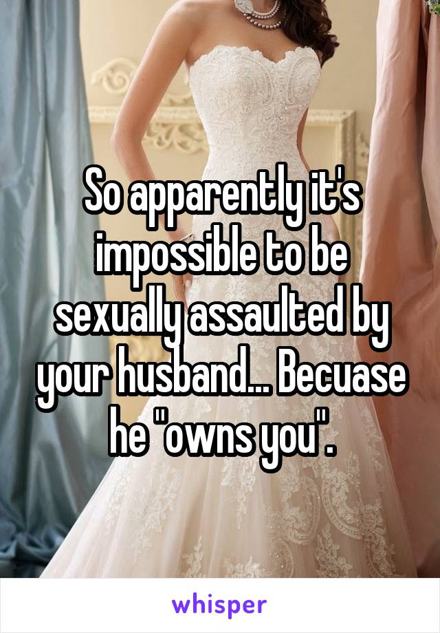 "So apparently it's impossible to be sexually assaulted by your husband... Becuase he ""owns you""."