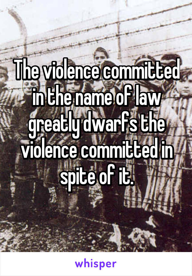 The violence committed in the name of law greatly dwarfs the violence committed in spite of it.
