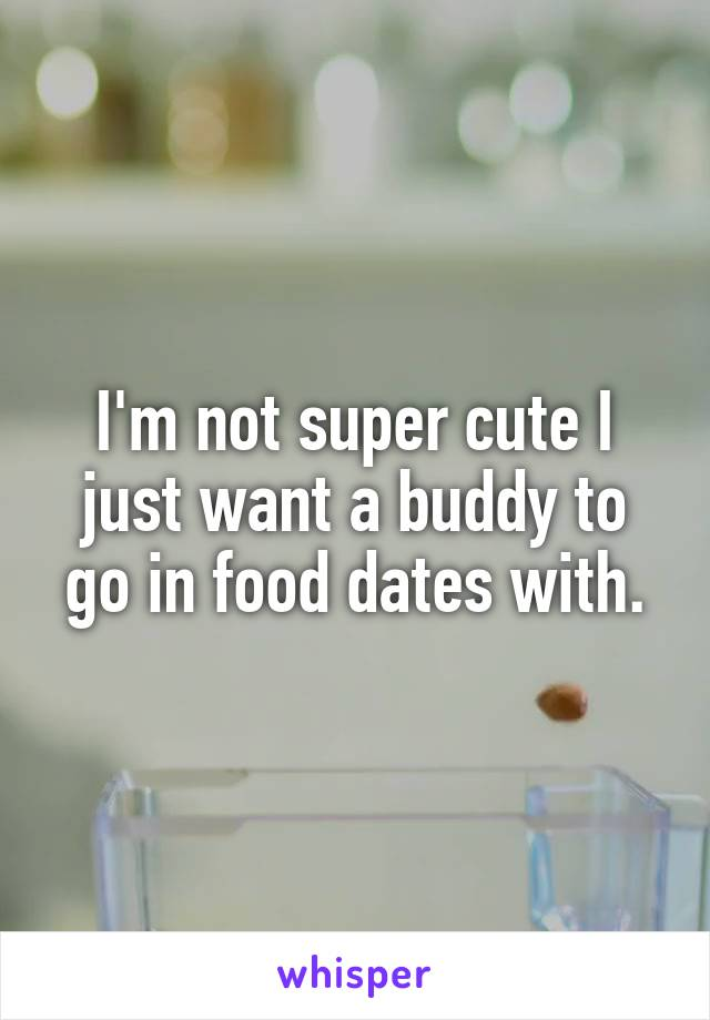 I'm not super cute I just want a buddy to go in food dates with.