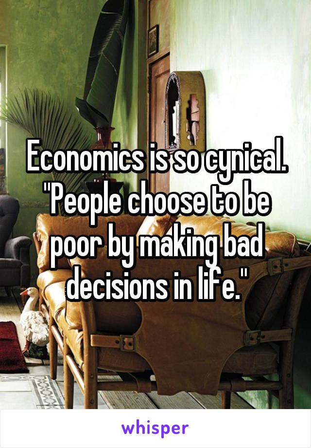 "Economics is so cynical. ""People choose to be poor by making bad decisions in life."""