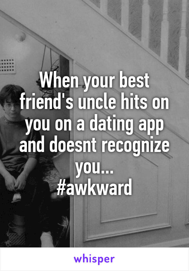 When your best friend's uncle hits on you on a dating app and doesnt recognize you... #awkward