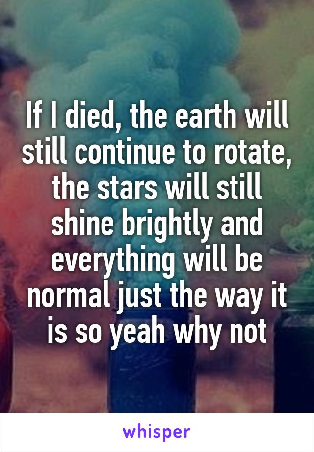 If I died, the earth will still continue to rotate, the stars will still shine brightly and everything will be normal just the way it is so yeah why not