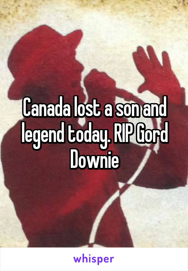 Canada lost a son and legend today. RIP Gord Downie