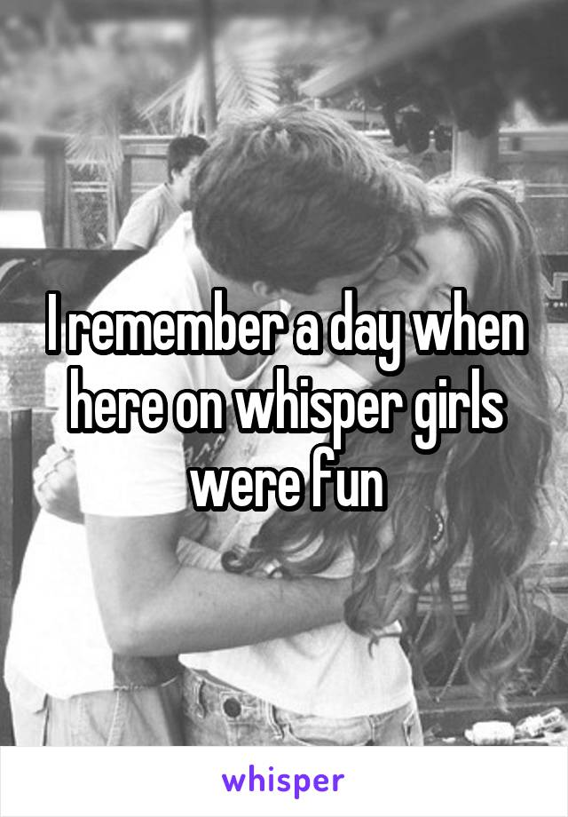 I remember a day when here on whisper girls were fun