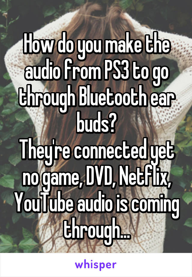 How do you make the audio from PS3 to go through Bluetooth ear buds? They're connected yet no game, DVD, Netflix, YouTube audio is coming through...