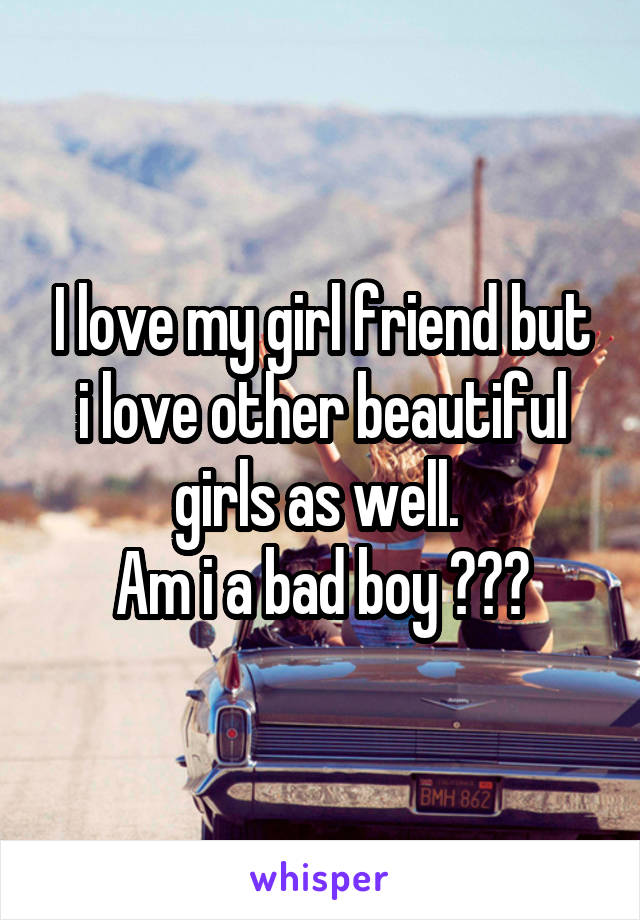 I love my girl friend but i love other beautiful girls as well.  Am i a bad boy ???