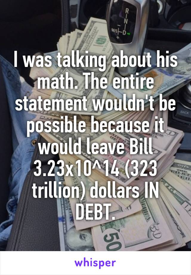 I was talking about his math. The entire statement wouldn't be possible because it would leave Bill 3.23x10^14 (323 trillion) dollars IN DEBT.