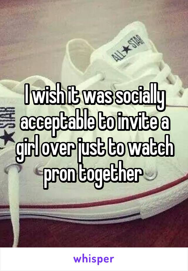 I wish it was socially acceptable to invite a girl over just to watch pron together