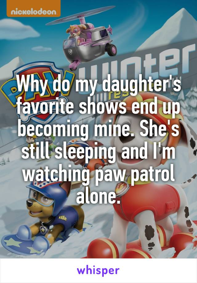 Why do my daughter's favorite shows end up becoming mine. She's still sleeping and I'm watching paw patrol alone.