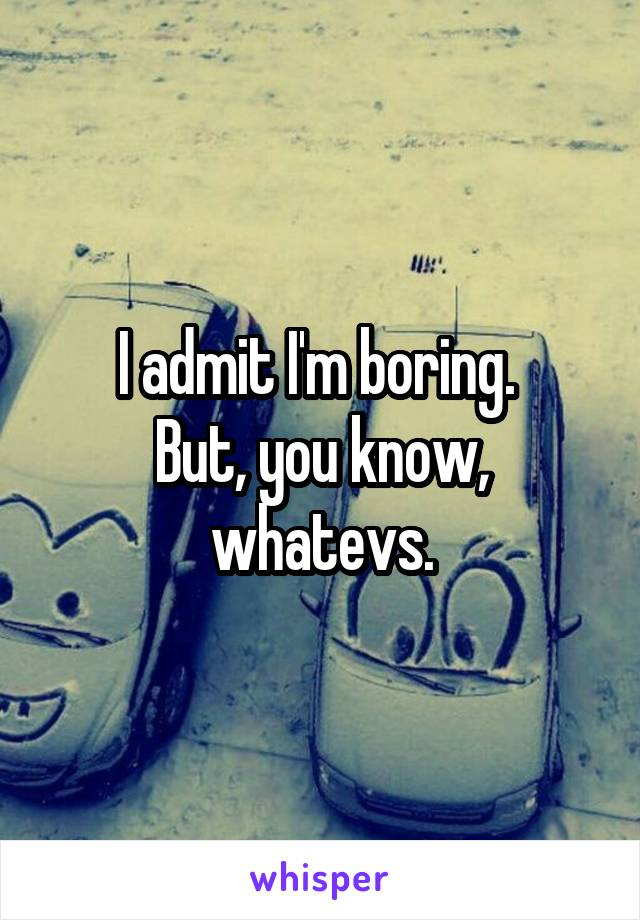 I admit I'm boring.  But, you know, whatevs.