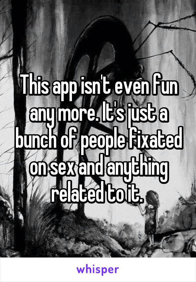 This app isn't even fun any more. It's just a bunch of people fixated on sex and anything related to it.