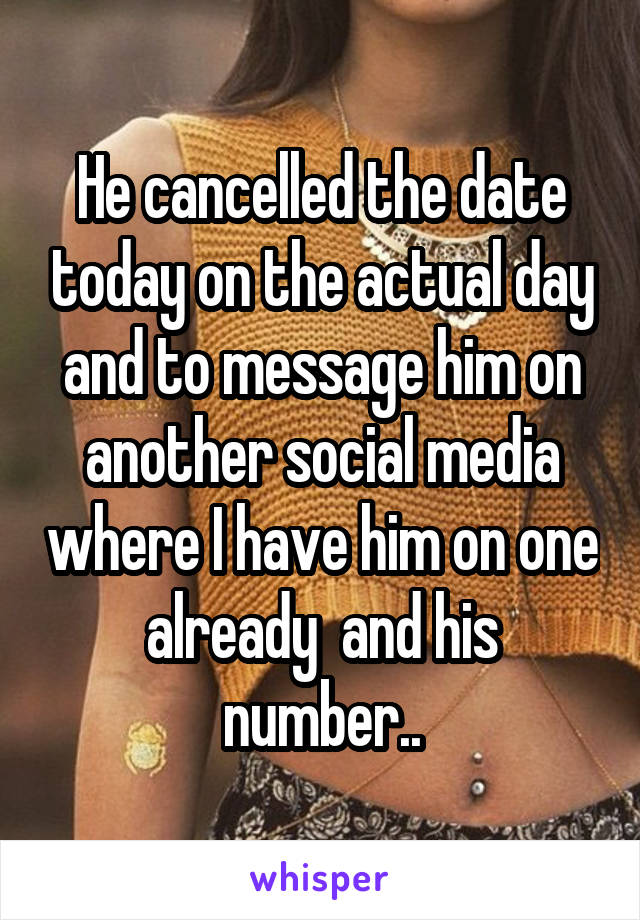 He cancelled the date today on the actual day and to message him on another social media where I have him on one already  and his number..