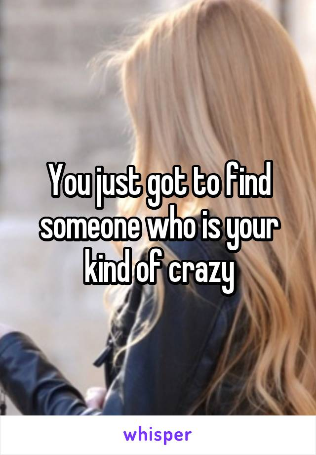 You just got to find someone who is your kind of crazy