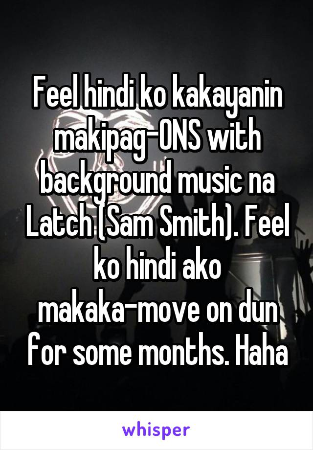 Feel hindi ko kakayanin makipag-ONS with background music na Latch (Sam Smith). Feel ko hindi ako makaka-move on dun for some months. Haha