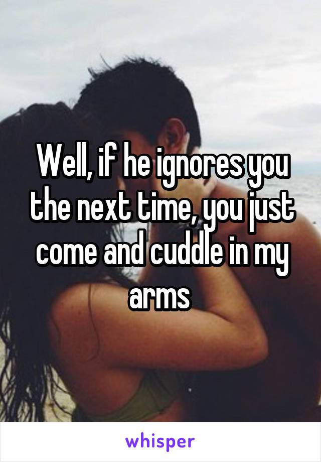 Well, if he ignores you the next time, you just come and cuddle in my arms