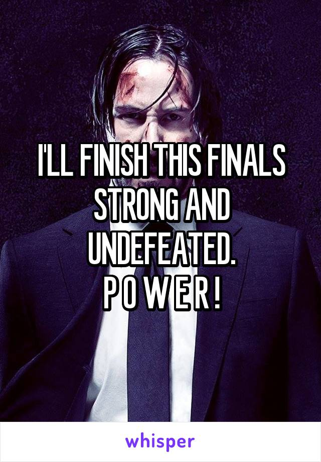 I'LL FINISH THIS FINALS STRONG AND UNDEFEATED. P O W E R !